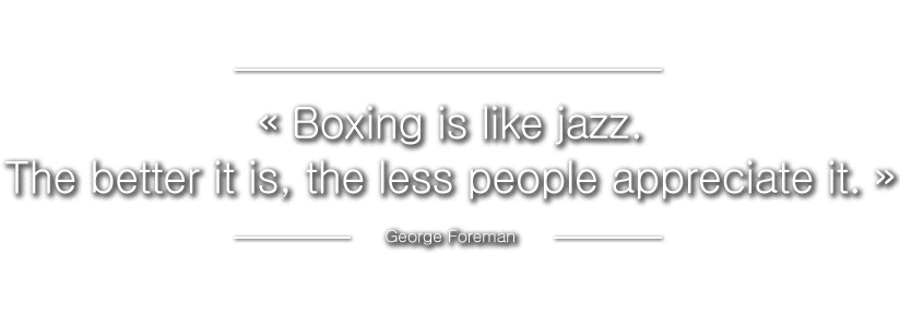 ? Boxing is like jazz. The better it is, the less people appreciate it. ? George Foreman
