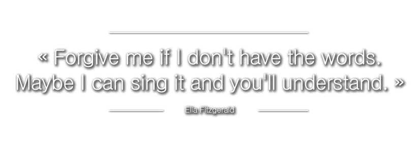 ? Forgive me if I don't have the words. Maybe I can sing it and you'll understand. ? Ella Fitzgerald