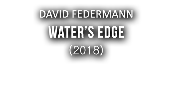 DAVID FEDERMANN - WATER'S EDGE (2018)